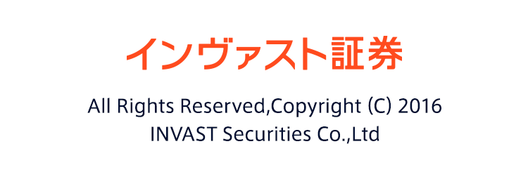 インヴァスト証券 All Rights Reserved,Copyright(C)2016 INVAST Securities Co.,Ltd